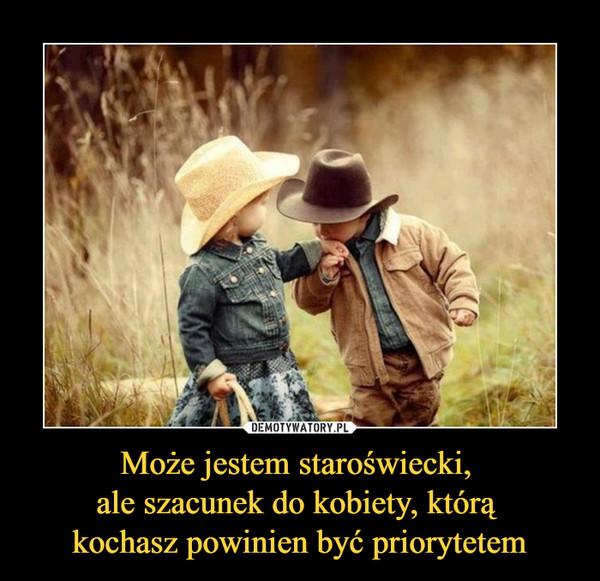 Może jestem staroświecki, ale szacunek do kobiety, którą kochasz powinien być priorytetem –