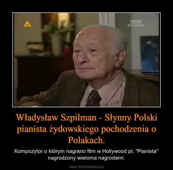 """Władysław Szpilman - Słynny Polski pianista żydowskiego pochodzenia o Polakach. – Kompozytor o którym nagrano film w Hollywood pt. """"Pianista"""" nagrodzony wieloma nagrodami."""