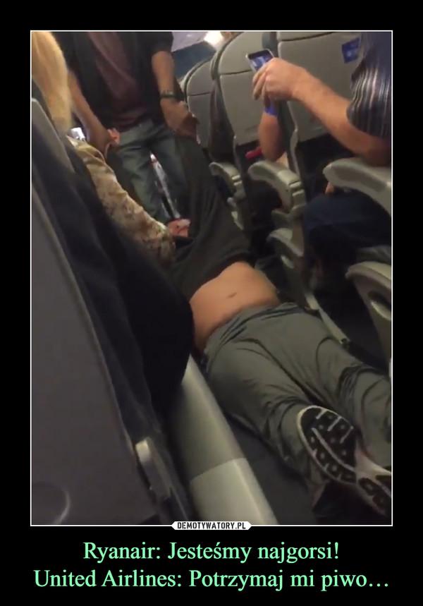 Ryanair: Jesteśmy najgorsi!United Airlines: Potrzymaj mi piwo… –