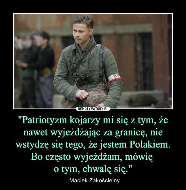 """""""Patriotyzm kojarzy mi się z tym, że nawet wyjeżdżając za granicę, nie wstydzę się tego, że jestem Polakiem. Bo często wyjeżdżam, mówię o tym, chwalę się."""" – - Maciek Zakościelny"""