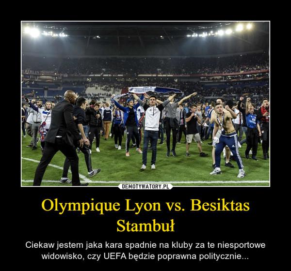 Olympique Lyon vs. Besiktas Stambuł – Ciekaw jestem jaka kara spadnie na kluby za te niesportowe widowisko, czy UEFA będzie poprawna politycznie...