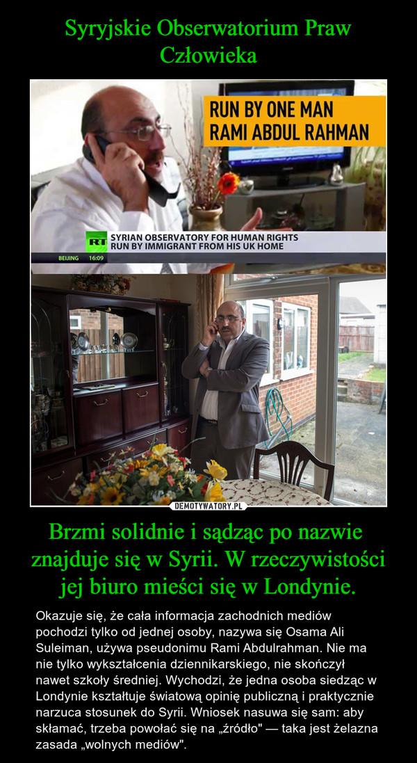 """Brzmi solidnie i sądząc po nazwie  znajduje się w Syrii. W rzeczywistości jej biuro mieści się w Londynie. – Okazuje się, że cała informacja zachodnich mediów pochodzi tylko od jednej osoby, nazywa się Osama Ali Suleiman, używa pseudonimu Rami Abdulrahman. Nie ma nie tylko wykształcenia dziennikarskiego, nie skończył nawet szkoły średniej. Wychodzi, że jedna osoba siedząc w Londynie kształtuje światową opinię publiczną i praktycznie narzuca stosunek do Syrii. Wniosek nasuwa się sam: aby skłamać, trzeba powołać się na """"źródło"""" — taka jest żelazna zasada """"wolnych mediów""""."""