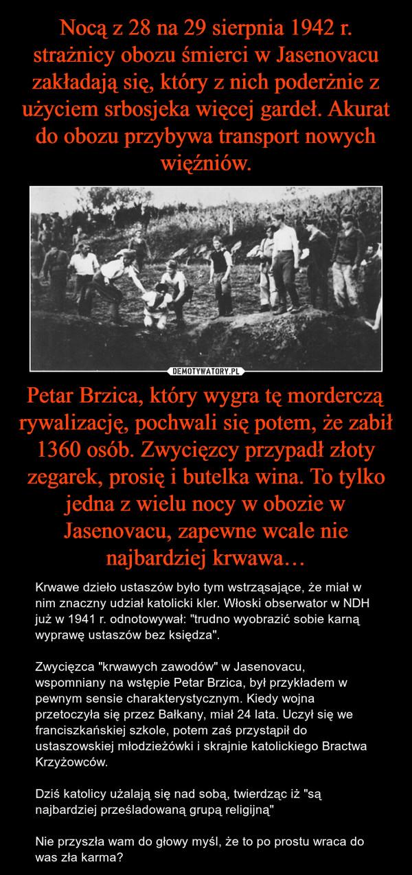 """Petar Brzica, który wygra tę morderczą rywalizację, pochwali się potem, że zabił 1360 osób. Zwycięzcy przypadł złoty zegarek, prosię i butelka wina. To tylko jedna z wielu nocy w obozie w Jasenovacu, zapewne wcale nie najbardziej krwawa… – Krwawe dzieło ustaszów było tym wstrząsające, że miał w nim znaczny udział katolicki kler. Włoski obserwator w NDH już w 1941 r. odnotowywał: """"trudno wyobrazić sobie karną wyprawę ustaszów bez księdza"""".Zwycięzca """"krwawych zawodów"""" w Jasenovacu, wspomniany na wstępie Petar Brzica, był przykładem w pewnym sensie charakterystycznym. Kiedy wojna przetoczyła się przez Bałkany, miał 24 lata. Uczył się we franciszkańskiej szkole, potem zaś przystąpił do ustaszowskiej młodzieżówki i skrajnie katolickiego Bractwa Krzyżowców.Dziś katolicy użalają się nad sobą, twierdząc iż """"są najbardziej prześladowaną grupą religijną""""Nie przyszła wam do głowy myśl, że to po prostu wraca do was zła karma?"""