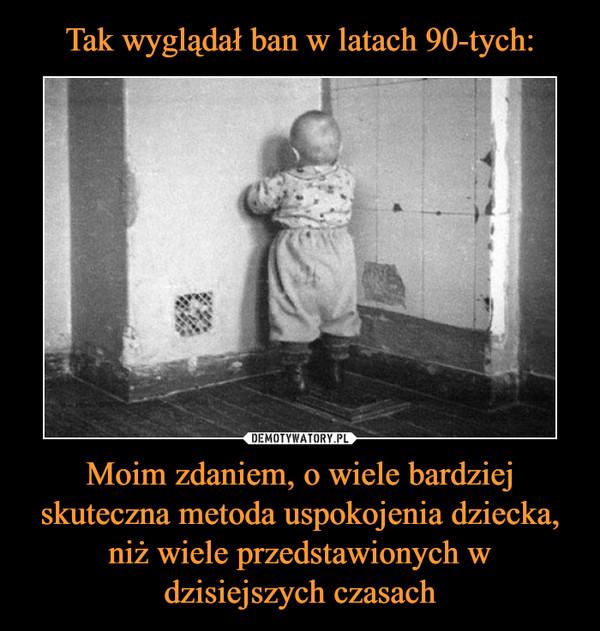 Moim zdaniem, o wiele bardziej skuteczna metoda uspokojenia dziecka, niż wiele przedstawionych w dzisiejszych czasach –