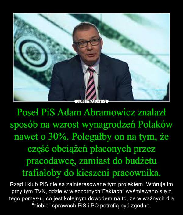 """Poseł PiS Adam Abramowicz znalazł sposób na wzrost wynagrodzeń Polaków nawet o 30%. Polegałby on na tym, że część obciążeń płaconych przez pracodawcę, zamiast do budżetu trafiałoby do kieszeni pracownika. – Rząd i klub PiS nie są zainteresowane tym projektem. Wtóruje im przy tym TVN, gdzie w wieczornych""""Faktach"""" wyśmiewano się z tego pomysłu, co jest kolejnym dowodem na to, że w ważnych dla """"siebie"""" sprawach PiS i PO potrafią być zgodne."""