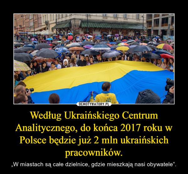 """Według Ukraińskiego Centrum Analitycznego, do końca 2017 roku w Polsce będzie już 2 mln ukraińskich pracowników. – """"W miastach są całe dzielnice, gdzie mieszkają nasi obywatele""""."""