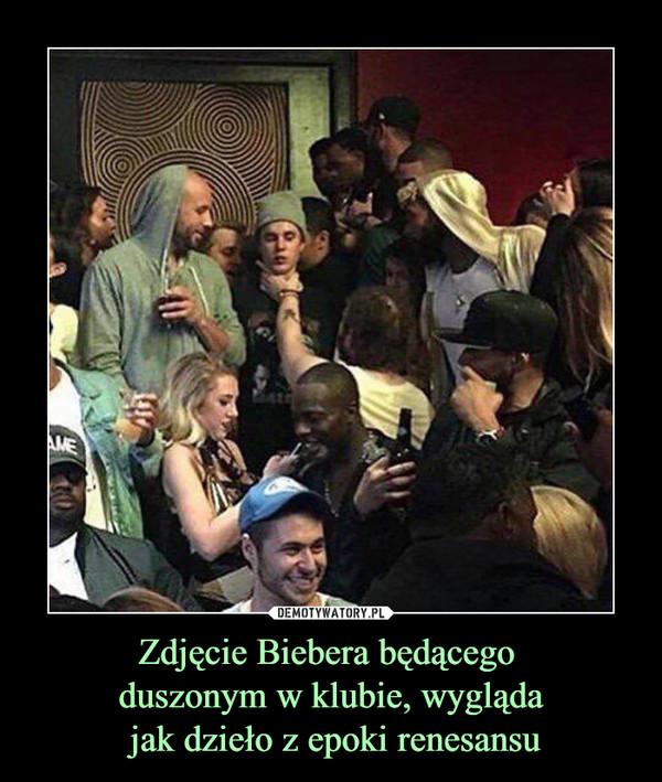 Zdjęcie Biebera będącego duszonym w klubie, wygląda jak dzieło z epoki renesansu –