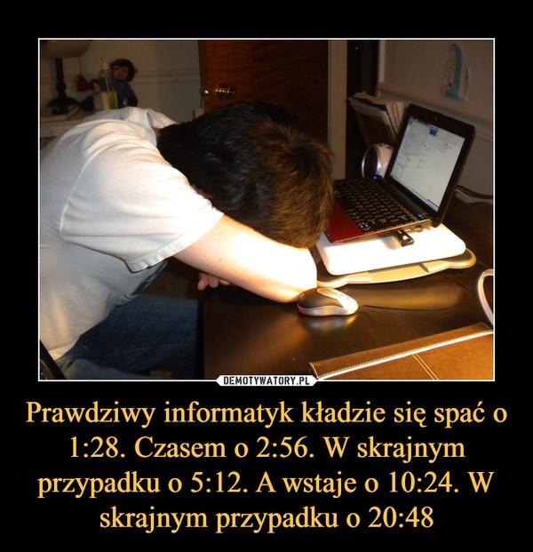 Prawdziwy informatyk kładzie się spać o 1:28. Czasem o 2:56. W skrajnym przypadku o 5:12. A wstaje o 10:24. W skrajnym przypadku o 20:48 –