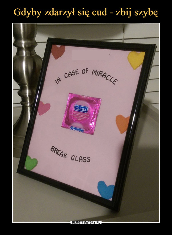–  in case of miraclebreak glassdurex