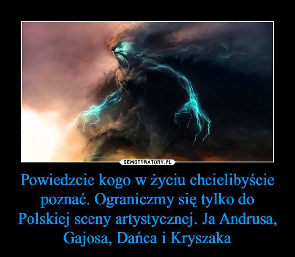 Powiedzcie kogo w życiu chcielibyście poznać. Ograniczmy się tylko do Polskiej sceny artystycznej. Ja Andrusa, Gajosa, Dańca i Kryszaka –