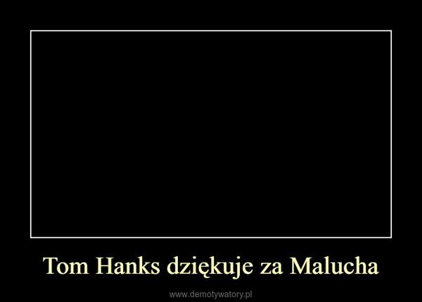 Tom Hanks dziękuje za Malucha –