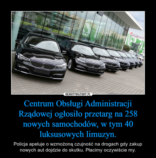 Centrum Obsługi Administracji Rządowej ogłosiło przetarg na 258 nowych samochodów, w tym 40 luksusowych limuzyn. – Policja apeluje o wzmożoną czujność na drogach gdy zakup nowych aut dojdzie do skutku. Płacimy oczywiście my.
