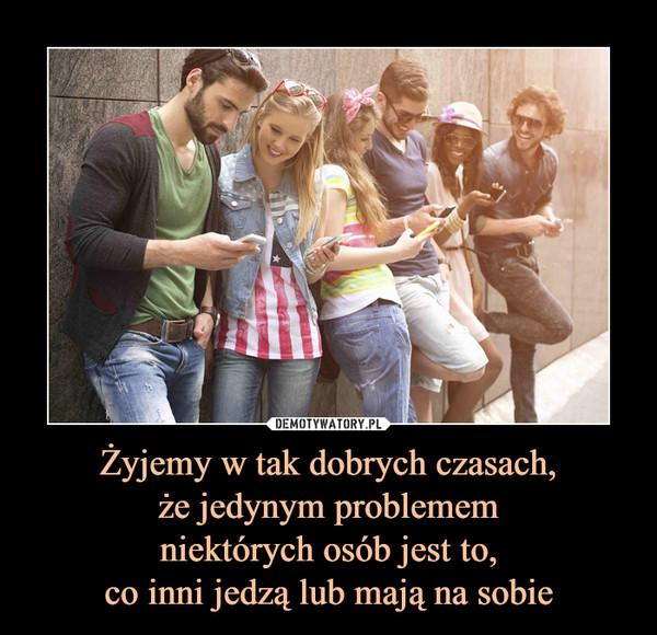 Żyjemy w tak dobrych czasach,że jedynym problememniektórych osób jest to,co inni jedzą lub mają na sobie –