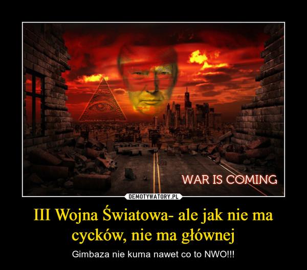 III Wojna Światowa- ale jak nie ma cycków, nie ma głównej – Gimbaza nie kuma nawet co to NWO!!!