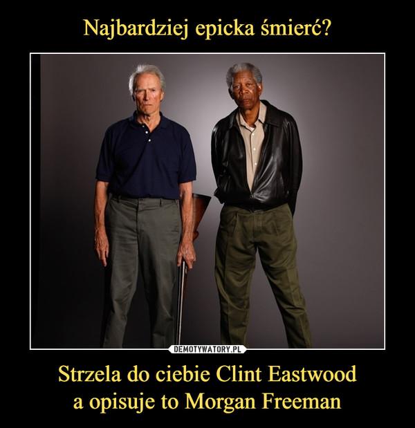 Strzela do ciebie Clint Eastwooda opisuje to Morgan Freeman –