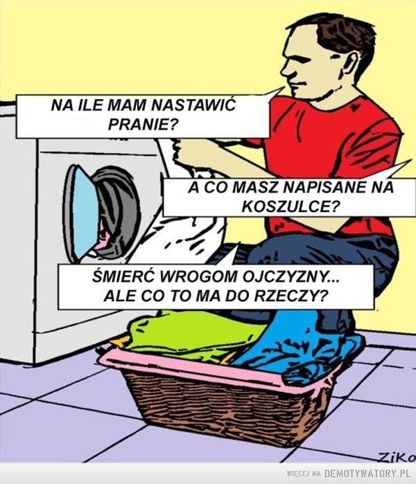 Kiedy pralka też wrogiem... –  na ile mam nastawić pranie?a co masz napisane na koszulce?śmierć wrogom ojczyzny ale co to ma do rzeczy?ziko