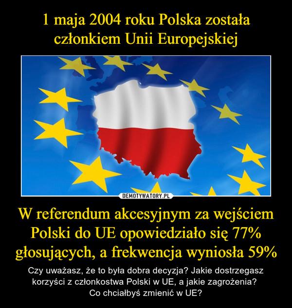 W referendum akcesyjnym za wejściem Polski do UE opowiedziało się 77% głosujących, a frekwencja wyniosła 59% – Czy uważasz, że to była dobra decyzja? Jakie dostrzegasz korzyści z członkostwa Polski w UE, a jakie zagrożenia? Co chciałbyś zmienić w UE?