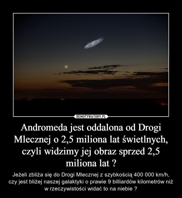 Andromeda jest oddalona od Drogi Mlecznej o 2,5 miliona lat świetlnych, czyli widzimy jej obraz sprzed 2,5 miliona lat ? – Jeżeli zbliża się do Drogi Mlecznej z szybkością 400 000 km/h, czy jest bliżej naszej galaktyki o prawie 9 billiardów kilometrów niż w rzeczywistości widać to na niebie ?