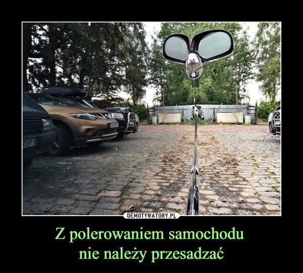 Z polerowaniem samochodu nie należy przesadzać –