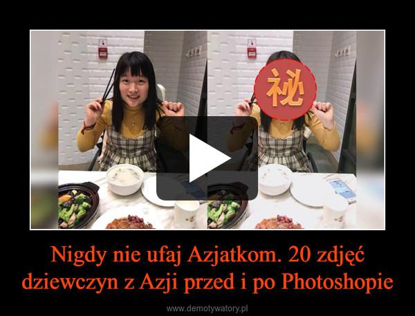 Nigdy nie ufaj Azjatkom. 20 zdjęć dziewczyn z Azji przed i po Photoshopie –