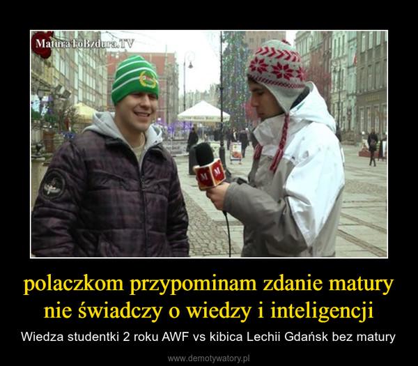 polaczkom przypominam zdanie matury nie świadczy o wiedzy i inteligencji – Wiedza studentki 2 roku AWF vs kibica Lechii Gdańsk bez matury