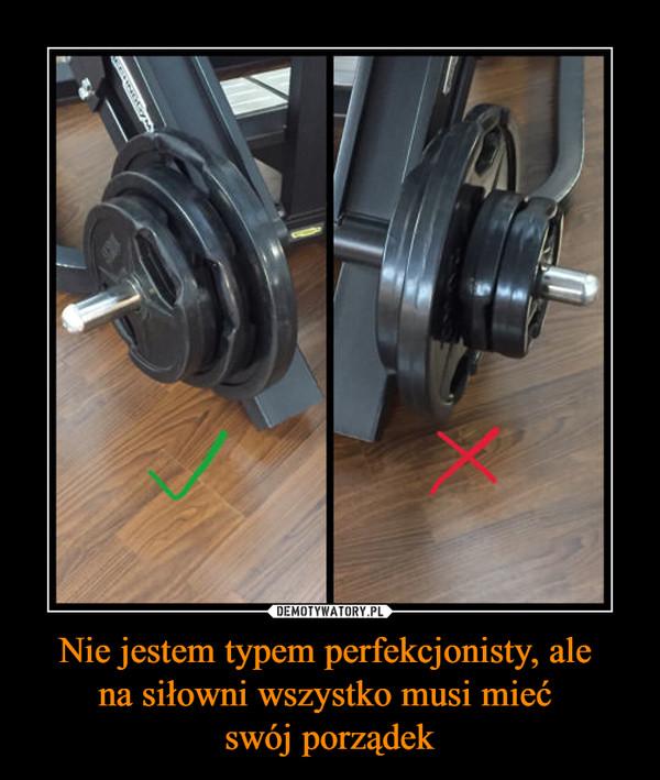 Nie jestem typem perfekcjonisty, ale na siłowni wszystko musi mieć swój porządek –
