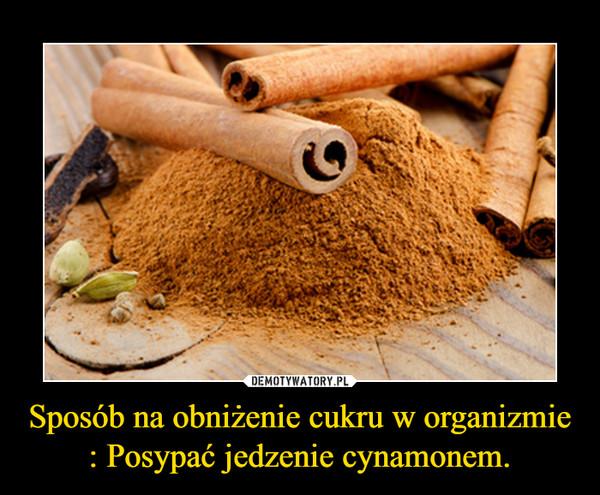 Sposób na obniżenie cukru w organizmie : Posypać jedzenie cynamonem. –