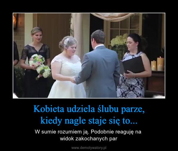 Kobieta udziela ślubu parze,kiedy nagle staje się to... – W sumie rozumiem ją. Podobnie reaguję na widok zakochanych par