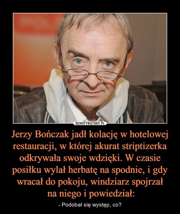 Jerzy Bończak jadł kolację w hotelowej restauracji, w której akurat striptizerka odkrywała swoje wdzięki. W czasie posiłku wylał herbatę na spodnie, i gdy wracał do pokoju, windziarz spojrzał na niego i powiedział: – - Podobał się występ, co?