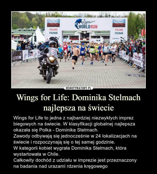 Wings for Life: Dominika Stelmach najlepsza na świecie – Wings for Life to jedna z najbardziej niezwykłych imprez biegowych na świecie. W klasyfikacji globalnej najlepsza okazała się Polka - Dominika Stelmach.Zawody odbywają się jednocześnie w 24 lokalizacjach na świecie i rozpoczynają się o tej samej godzinie.W kategorii kobiet wygrała Dominika Stelmach, która wystartowała w Chile. Całkowity dochód z udziału w imprezie jest przeznaczony na badania nad urazami rdzenia kręgowego