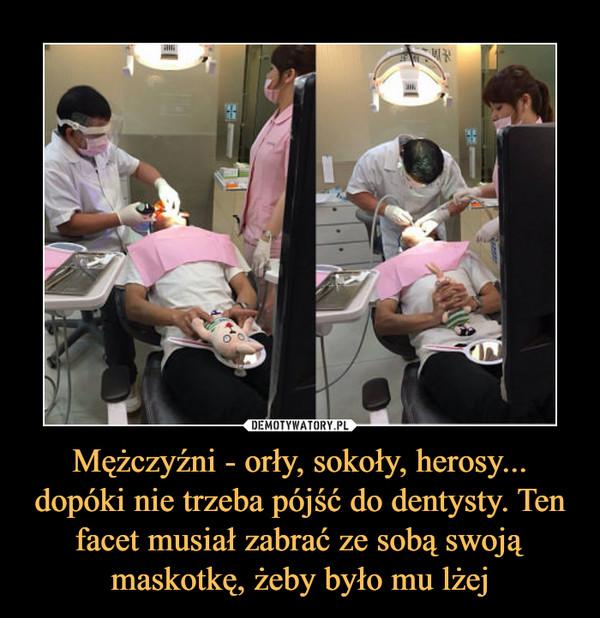Mężczyźni - orły, sokoły, herosy... dopóki nie trzeba pójść do dentysty. Ten facet musiał zabrać ze sobą swoją maskotkę, żeby było mu lżej –