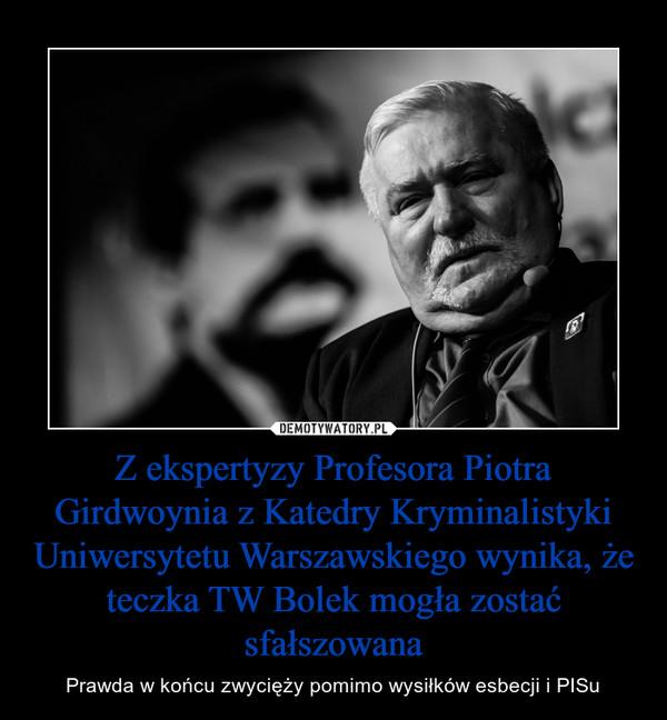 Z ekspertyzy Profesora Piotra Girdwoynia z Katedry Kryminalistyki Uniwersytetu Warszawskiego wynika, że teczka TW Bolek mogła zostać sfałszowana – Prawda w końcu zwycięży pomimo wysiłków esbecji i PISu