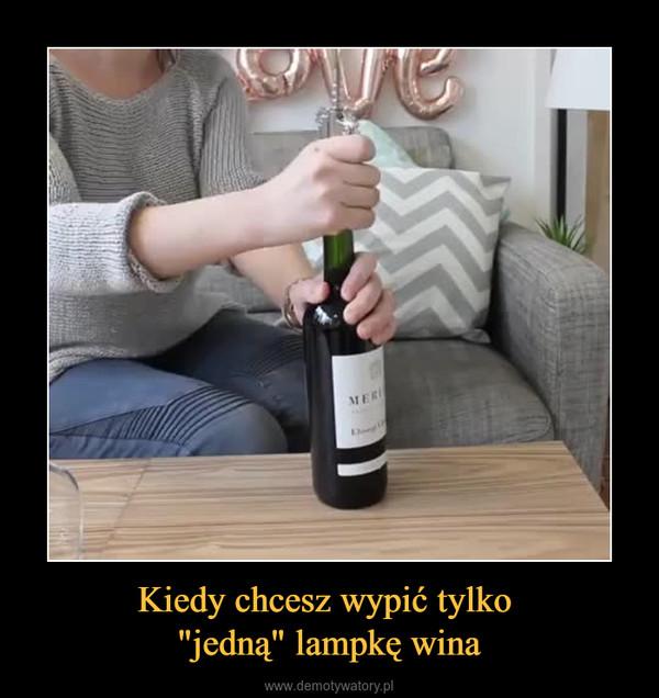 """Kiedy chcesz wypić tylko """"jedną"""" lampkę wina –"""