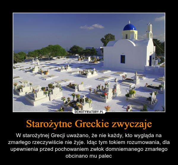 Starożytne Greckie zwyczaje – W starożytnej Grecji uważano, że nie każdy, kto wygląda na zmarłego rzeczywiście nie żyje. Idąc tym tokiem rozumowania, dla upewnienia przed pochowaniem zwłok domniemanego zmarłego obcinano mu palec