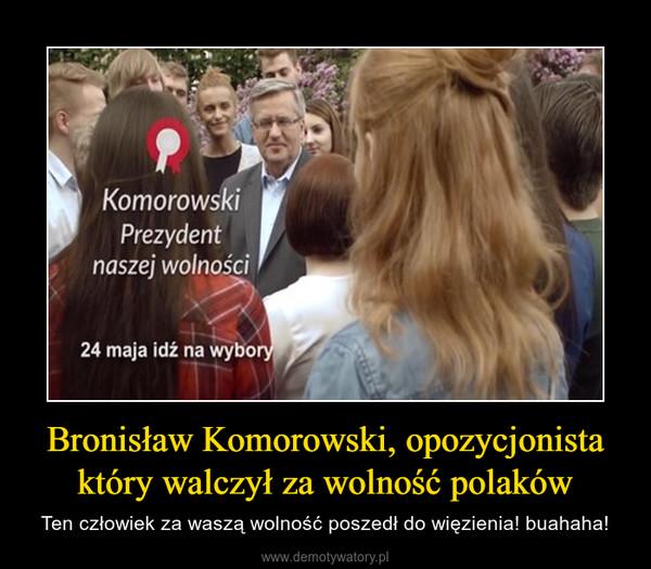 Bronisław Komorowski, opozycjonista który walczył za wolność polaków – Ten człowiek za waszą wolność poszedł do więzienia! buahaha!