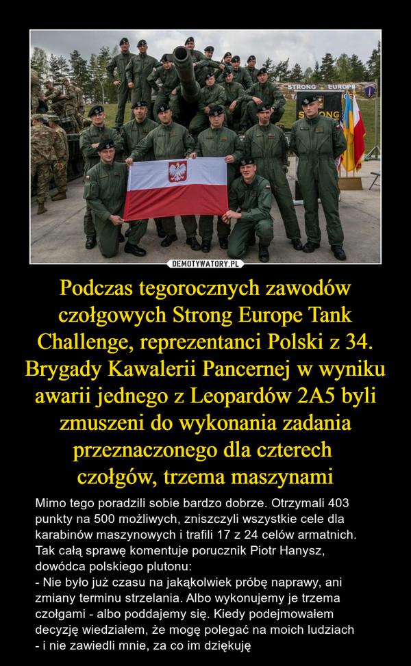Podczas tegorocznych zawodów czołgowych Strong Europe Tank Challenge, reprezentanci Polski z 34. Brygady Kawalerii Pancernej w wyniku awarii jednego z Leopardów 2A5 byli zmuszeni do wykonania zadania przeznaczonego dla czterech czołgów, trzema maszynami – Mimo tego poradzili sobie bardzo dobrze. Otrzymali 403 punkty na 500 możliwych, zniszczyli wszystkie cele dla karabinów maszynowych i trafili 17 z 24 celów armatnich. Tak całą sprawę komentuje porucznik Piotr Hanysz, dowódca polskiego plutonu: - Nie było już czasu na jakąkolwiek próbę naprawy, ani zmiany terminu strzelania. Albo wykonujemy je trzema czołgami - albo poddajemy się. Kiedy podejmowałem decyzję wiedziałem, że mogę polegać na moich ludziach - i nie zawiedli mnie, za co im dziękuję