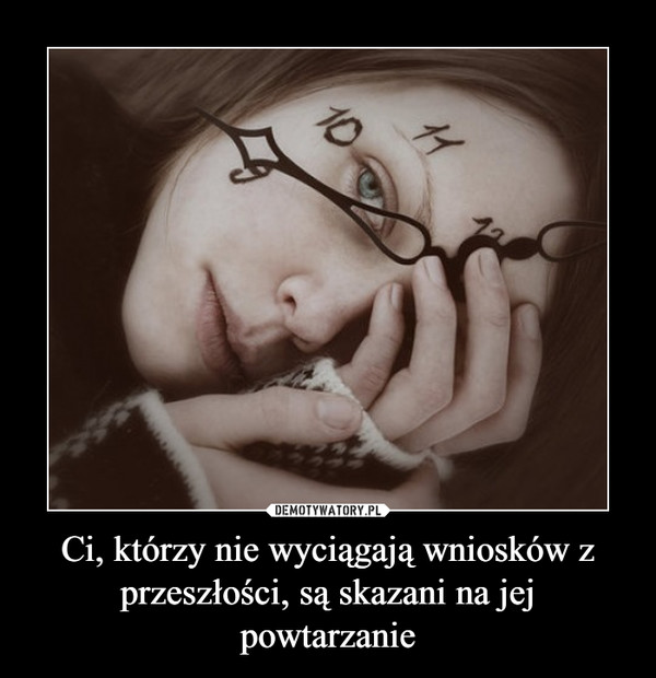 Ci, którzy nie wyciągają wniosków z przeszłości, są skazani na jej powtarzanie –
