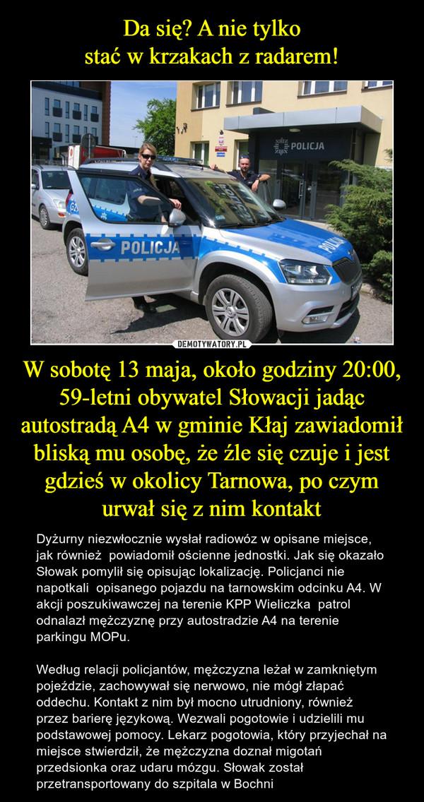 W sobotę 13 maja, około godziny 20:00, 59-letni obywatel Słowacji jadąc autostradą A4 w gminie Kłaj zawiadomił bliską mu osobę, że źle się czuje i jest gdzieś w okolicy Tarnowa, po czym urwał się z nim kontakt – Dyżurny niezwłocznie wysłał radiowóz w opisane miejsce, jak również  powiadomił ościenne jednostki. Jak się okazało Słowak pomylił się opisując lokalizację. Policjanci nie napotkali  opisanego pojazdu na tarnowskim odcinku A4. W akcji poszukiwawczej na terenie KPP Wieliczka  patrol odnalazł mężczyznę przy autostradzie A4 na terenie parkingu MOPu. Według relacji policjantów, mężczyzna leżał w zamkniętym pojeździe, zachowywał się nerwowo, nie mógł złapać oddechu. Kontakt z nim był mocno utrudniony, również przez barierę językową. Wezwali pogotowie i udzielili mu podstawowej pomocy. Lekarz pogotowia, który przyjechał na miejsce stwierdził, że mężczyzna doznał migotań przedsionka oraz udaru mózgu. Słowak został przetransportowany do szpitala w Bochni