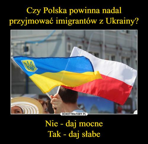 Czy Polska powinna nadal przyjmować imigrantów z Ukrainy? Nie - daj mocne Tak - daj słabe