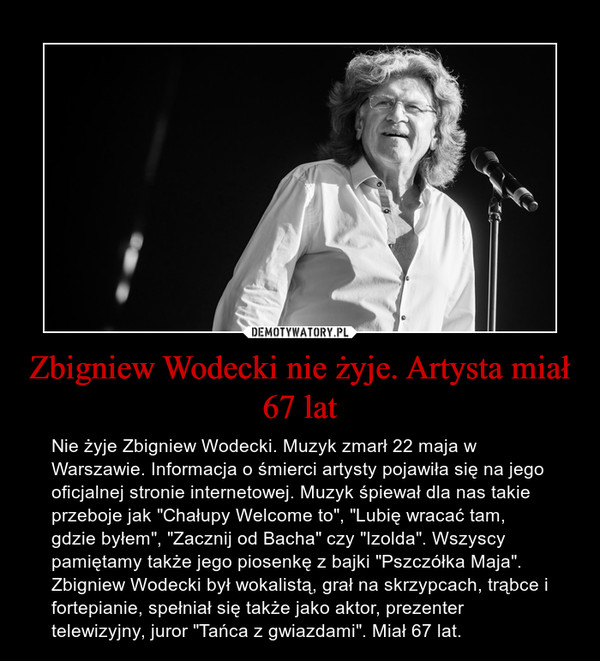 """Zbigniew Wodecki nie żyje. Artysta miał 67 lat – Nie żyje Zbigniew Wodecki. Muzyk zmarł 22 maja w Warszawie. Informacja o śmierci artysty pojawiła się na jego oficjalnej stronie internetowej. Muzyk śpiewał dla nas takie przeboje jak """"Chałupy Welcome to"""", """"Lubię wracać tam, gdzie byłem"""", """"Zacznij od Bacha"""" czy """"Izolda"""". Wszyscy pamiętamy także jego piosenkę z bajki """"Pszczółka Maja"""". Zbigniew Wodecki był wokalistą, grał na skrzypcach, trąbce i fortepianie, spełniał się także jako aktor, prezenter telewizyjny, juror """"Tańca z gwiazdami"""". Miał 67 lat."""