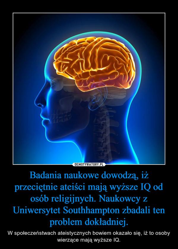 Badania naukowe dowodzą, iż przeciętnie ateiści mają wyższe IQ od osób religijnych. Naukowcy z Uniwersytet Southhampton zbadali ten problem dokładniej. – W społeczeństwach ateistycznych bowiem okazało się, iż to osoby wierzące mają wyższe IQ.