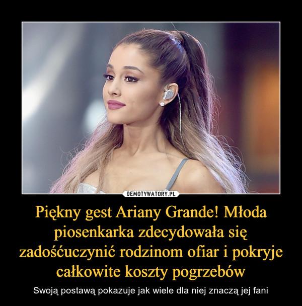 Piękny gest Ariany Grande! Młoda piosenkarka zdecydowała się zadośćuczynić rodzinom ofiar i pokryje całkowite koszty pogrzebów – Swoją postawą pokazuje jak wiele dla niej znaczą jej fani