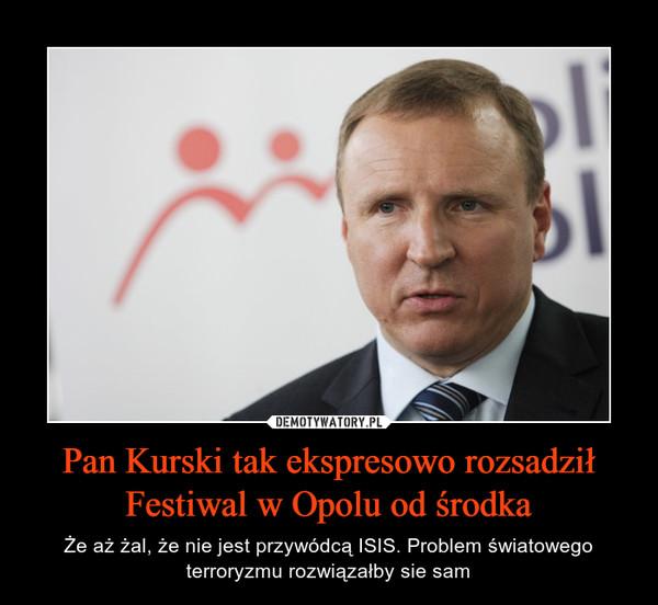 Pan Kurski tak ekspresowo rozsadził Festiwal w Opolu od środka – Że aż żal, że nie jest przywódcą ISIS. Problem światowego terroryzmu rozwiązałby sie sam