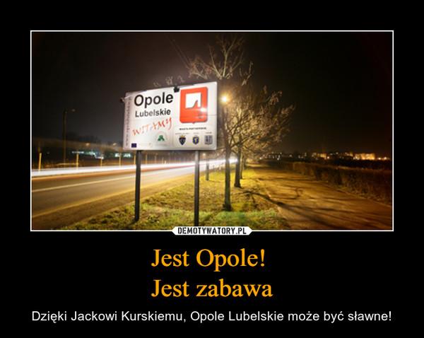 Jest Opole! Jest zabawa – Dzięki Jackowi Kurskiemu, Opole Lubelskie może być sławne!