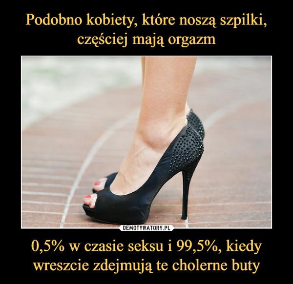 Podobno kobiety, które noszą szpilki, częściej mają orgazm 0,5% w czasie seksu i 99,5%, kiedy wreszcie zdejmują te cholerne buty