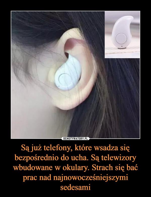 Są już telefony, które wsadza się bezpośrednio do ucha. Są telewizory wbudowane w okulary. Strach się bać prac nad najnowocześniejszymi sedesami –