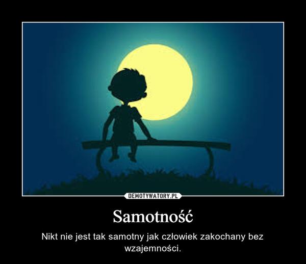 Samotność – Nikt nie jest tak samotny jak człowiek zakochany bez wzajemności.