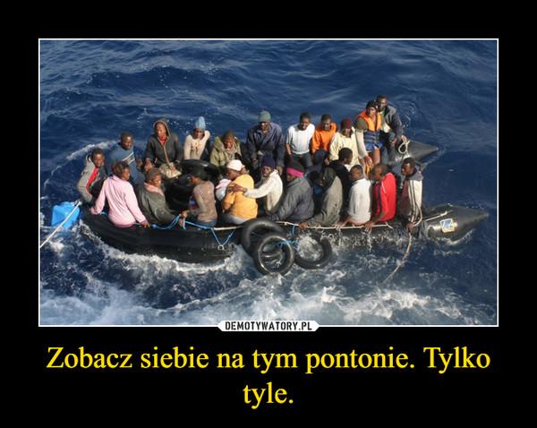 Zobacz siebie na tym pontonie. Tylko tyle. –