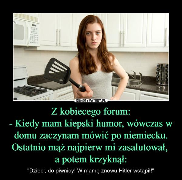 Z kobiecego forum:- Kiedy mam kiepski humor, wówczas w domu zaczynam mówić po niemiecku. Ostatnio mąż najpierw mi zasalutował, a potem krzyknął: – ''Dzieci, do piwnicy! W mamę znowu Hitler wstąpił!''