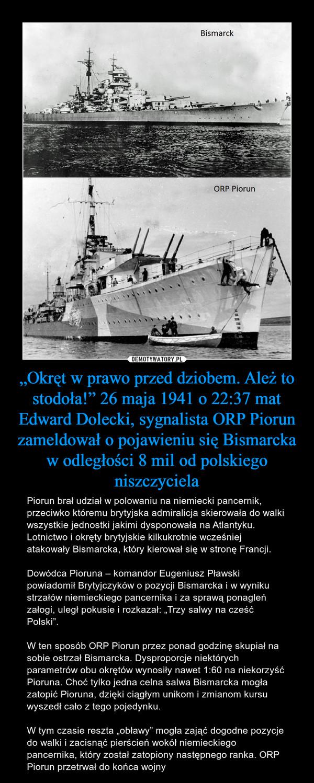 """""""Okręt w prawo przed dziobem. Ależ to stodoła!"""" 26 maja 1941 o 22:37 mat Edward Dolecki, sygnalista ORP Piorun zameldował o pojawieniu się Bismarcka w odległości 8 mil od polskiego niszczyciela – Piorun brał udział w polowaniu na niemiecki pancernik, przeciwko któremu brytyjska admiralicja skierowała do walki wszystkie jednostki jakimi dysponowała na Atlantyku. Lotnictwo i okręty brytyjskie kilkukrotnie wcześniej atakowały Bismarcka, który kierował się w stronę Francji. Dowódca Pioruna – komandor Eugeniusz Pławski powiadomił Brytyjczyków o pozycji Bismarcka i w wyniku strzałów niemieckiego pancernika i za sprawą ponagleń załogi, uległ pokusie i rozkazał: """"Trzy salwy na cześć Polski"""".W ten sposób ORP Piorun przez ponad godzinę skupiał na sobie ostrzał Bismarcka. Dysproporcje niektórych parametrów obu okrętów wynosiły nawet 1:60 na niekorzyść Pioruna. Choć tylko jedna celna salwa Bismarcka mogła zatopić Pioruna, dzięki ciągłym unikom i zmianom kursu wyszedł cało z tego pojedynku. W tym czasie reszta """"obławy"""" mogła zająć dogodne pozycje do walki i zacisnąć pierścień wokół niemieckiego pancernika, który został zatopiony następnego ranka. ORP Piorun przetrwał do końca wojny"""